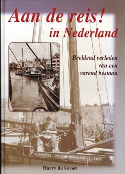 GROOT, HARRY DE - Aan de reis! in Nederland. Beeldend verleden van een varend bestaan