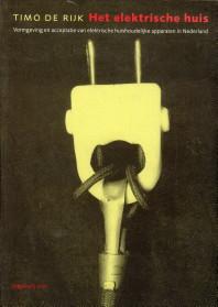 Afbeelding van tweedehands boek: RIJK, TIMO DE-Het elektrische huis. Vormgeving en acceptatie van elektrische huishoudelijke apparaten in Nederland