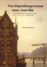 Afbeelding van tweedehands boek: WIEL, REIN VAN DER-Van Rapenburgerstraat naar Amerika. De levenstijd van diamantbewerker Andries van Wezel (1856 - 1921)